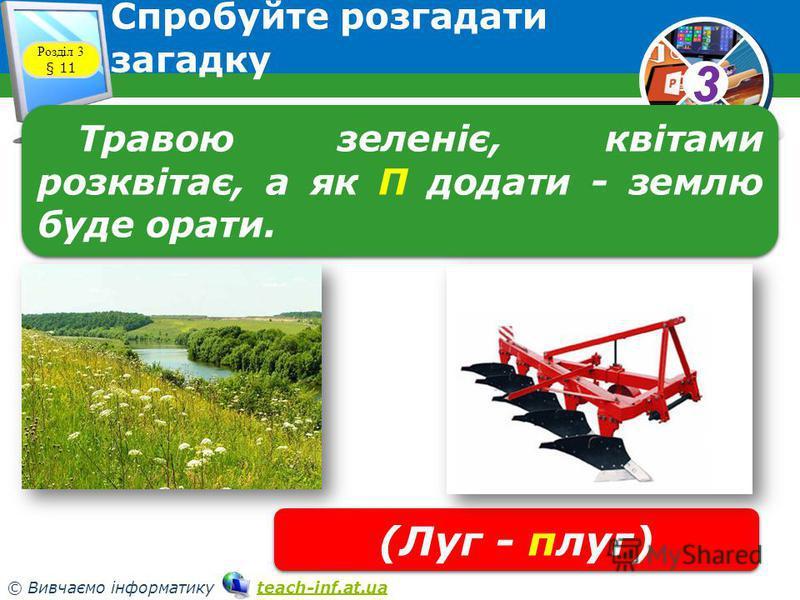 33 © Вивчаємо інформатику teach-inf.at.uateach-inf.at.ua Спробуйте розгадати загадку Розділ 3 § 11 Травою зеленіє, квітами розквітає, а як П додати - землю буде орати. (Луг - плуг)
