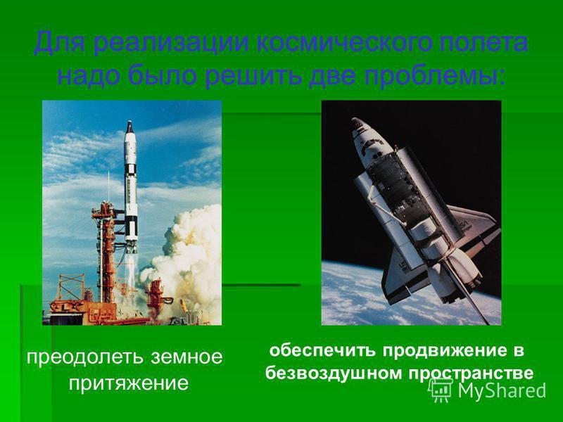 Для реализации космического полета надо было решить две проблемы: преодолеть земное притяжение обеспечить продвижение в безвоздушном пространстве