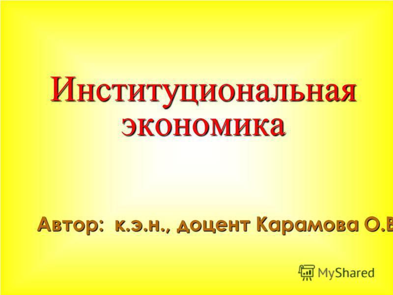 Институциональная экономика Институциональная экономика Автор: к.э.н., доцент Карамова О.В.