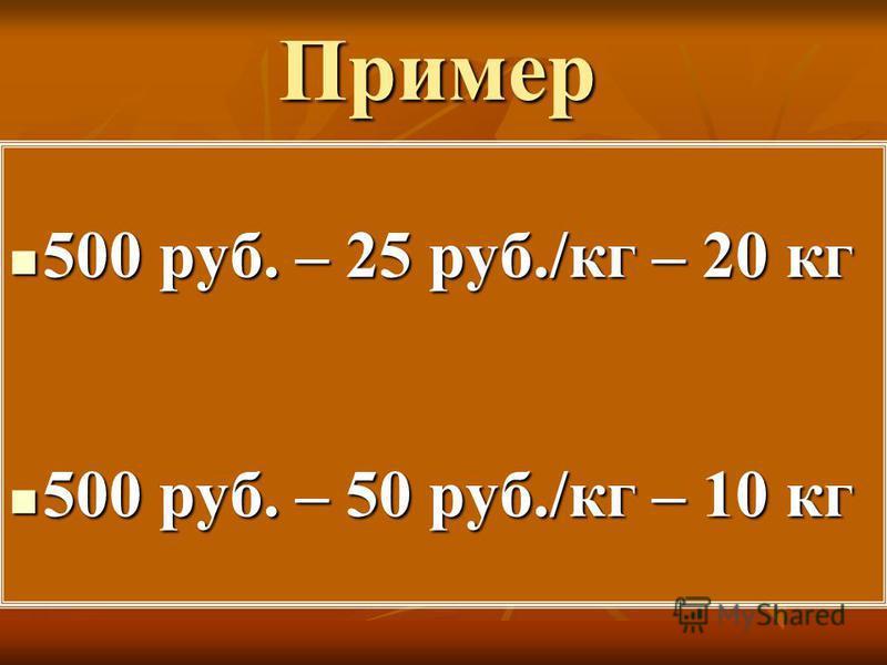 Пример 500 руб. – 25 руб./кг – 20 кг 500 руб. – 25 руб./кг – 20 кг 500 руб. – 50 руб./кг – 10 кг 500 руб. – 50 руб./кг – 10 кг