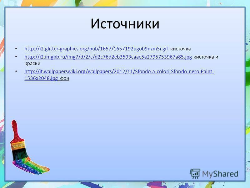 Источники http://i2.glitter-graphics.org/pub/1657/1657192ugob9nzm5r.gif кисточка http://i2.glitter-graphics.org/pub/1657/1657192ugob9nzm5r.gif http://i2.imgbb.ru/img7/d/2/c/d2c76d2eb3593caae5a2795753967a85. jpg кисточка и краски http://i2.imgbb.ru/im