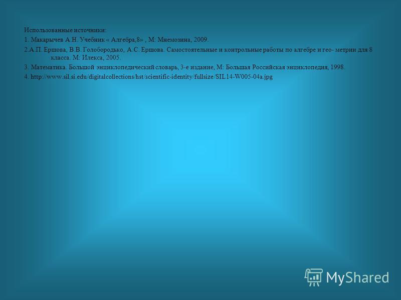 Использованные источники: 1. Макарычев А.Н. Учебник « Алгебра,8», М: Мнемозина, 2009. 2.А.П. Ершова, В.В. Голобородько, А.С. Ершова. Самостоятельные и контрольные работы по алгебре и гео- метрии для 8 класса. М: Илекса, 2005. 3. Математика. Большой э