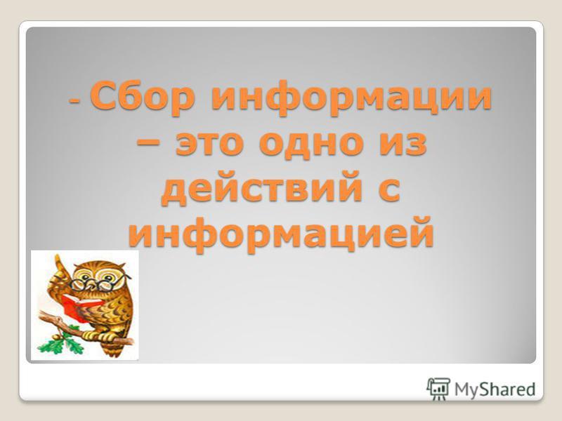 - Сбор информации – это одно из действий с информацией