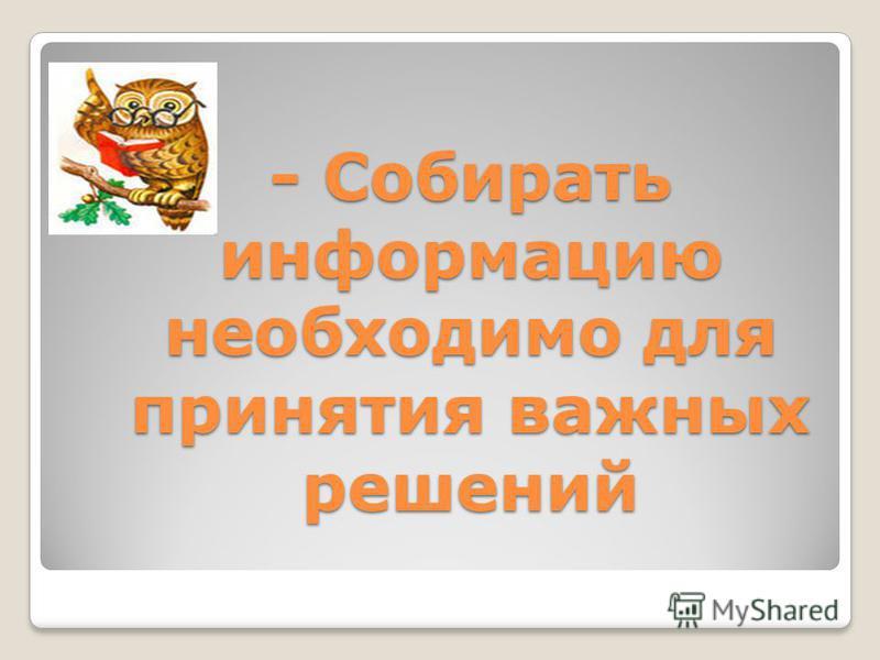 - Собирать информацию необходимо для принятия важных решений