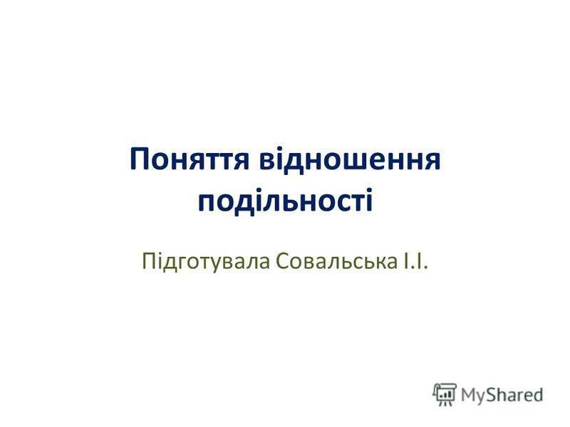 Поняття відношення подільності Підготувала Совальська І.І.