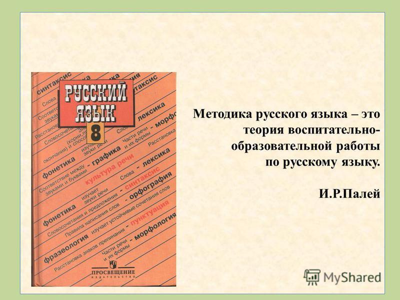Методика русского языка – это теория воспитательно- образовательной работы по русскому языку. И.Р.Палей