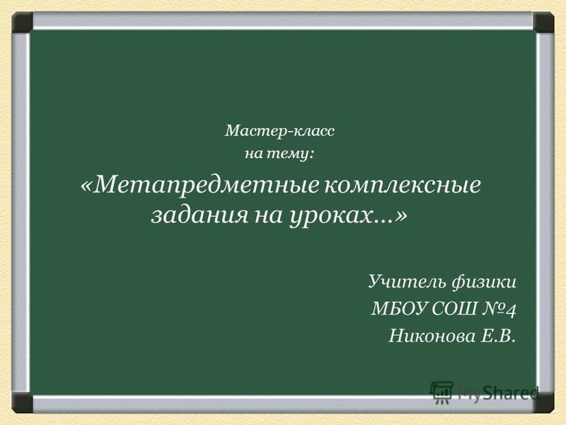 Мастер-класс на тему: «Метапредметные комплексные задания на уроках…» Учитель физики МБОУ СОШ 4 Никонова Е.В.
