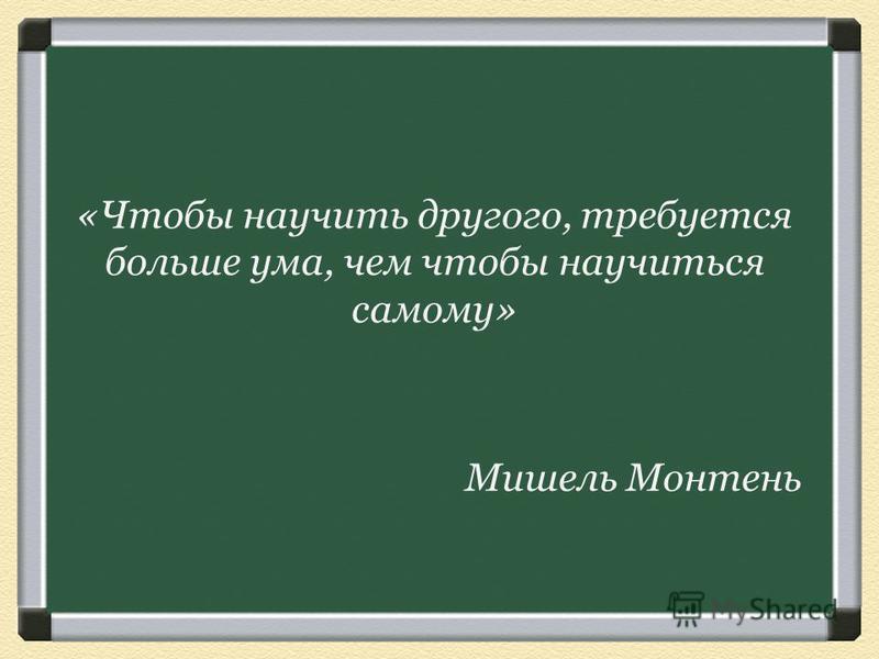 «Чтобы научить другого, требуется больше ума, чем чтобы научиться самому» Мишель Монтень