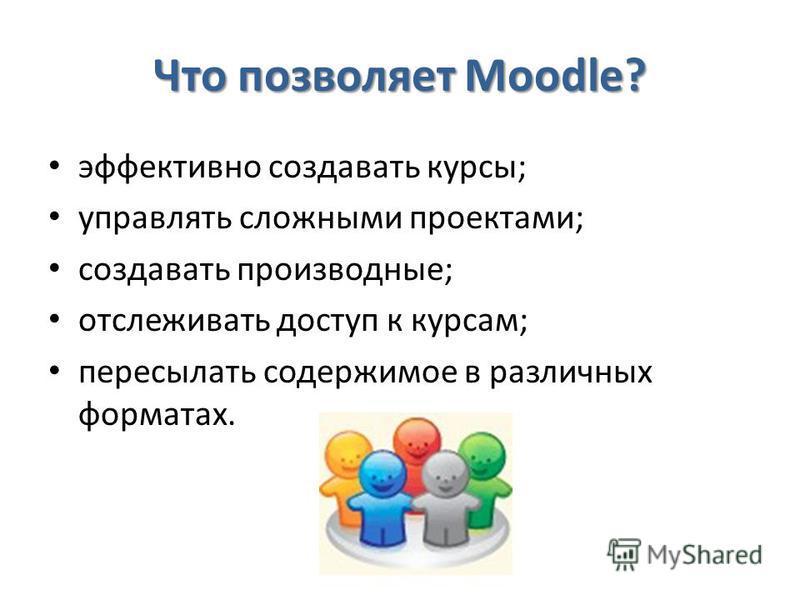 Что позволяет Moodle? эффективно создавать курсы; управлять сложными проектами; создавать производные; отслеживать доступ к курсам; пересылать содержимое в различных форматах.