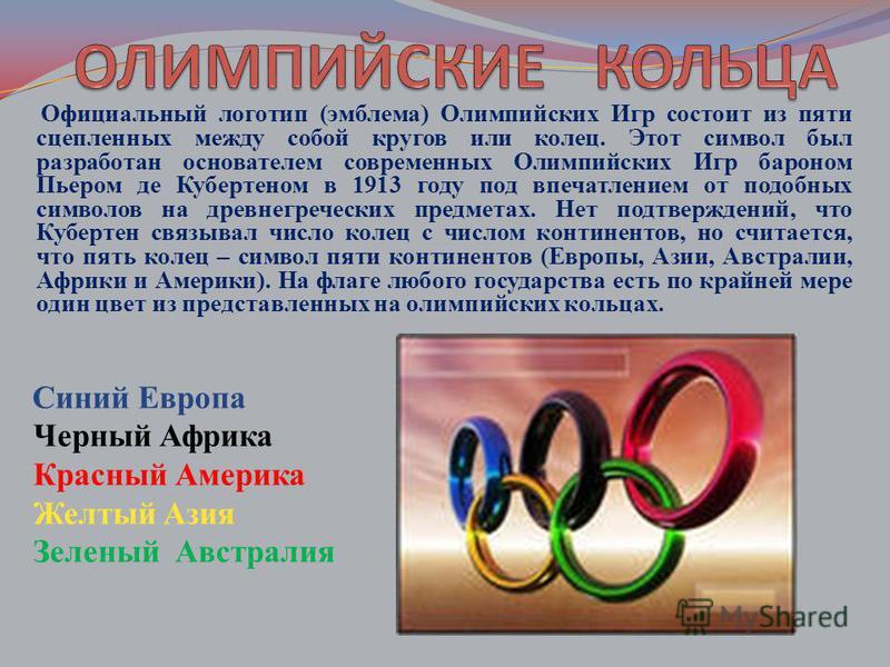 Официальный логотип (эмблема) Олимпийских Игр состоит из пяти сцепленных между собой кругов или колец. Этот символ был разработан основателем современных Олимпийских Игр бароном Пьером де Кубертеном в 1913 году под впечатлением от подобных символов н