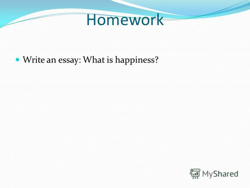 Homework Write an essay: What is happiness?