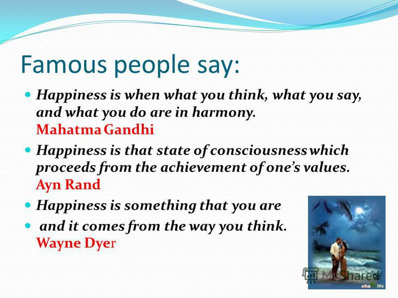 Famous people say: Happiness is when what you think, what you say, and what you do are in harmony. Mahatma Gandhi Happiness is that state of consciousness which proceeds from the achievement of ones values. Ayn Rand Happiness is something that you ar