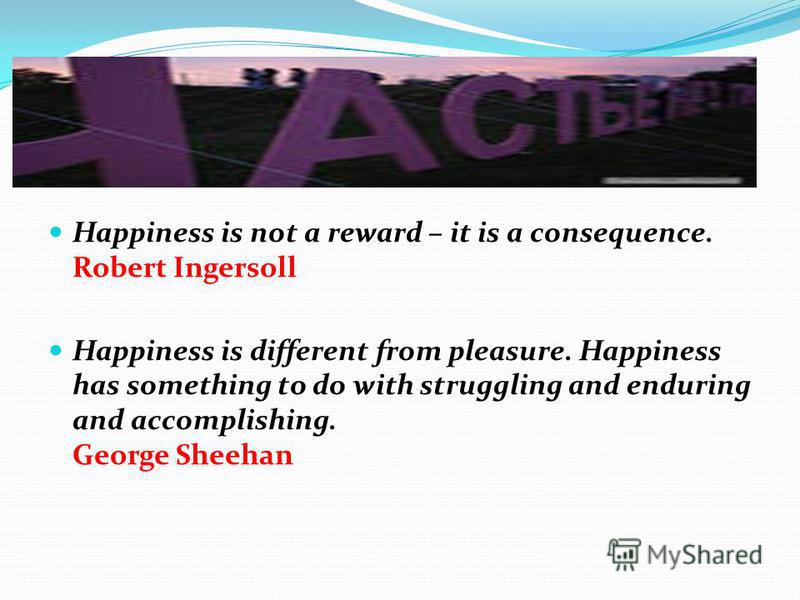 Happiness is not a reward – it is a consequence. Robert Ingersoll Happiness is different from pleasure. Happiness has something to do with struggling and enduring and accomplishing. George Sheehan