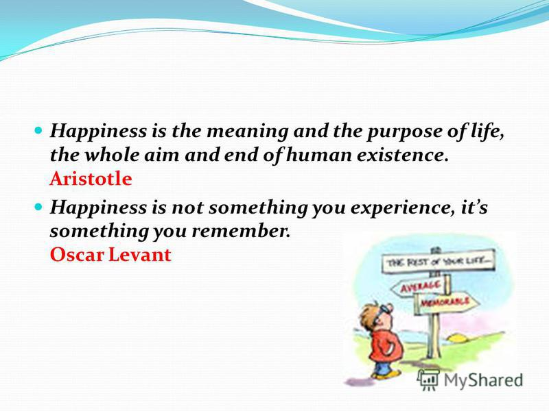 Happiness is the meaning and the purpose of life, the whole aim and end of human existence. Aristotle Happiness is not something you experience, its something you remember. Oscar Levant