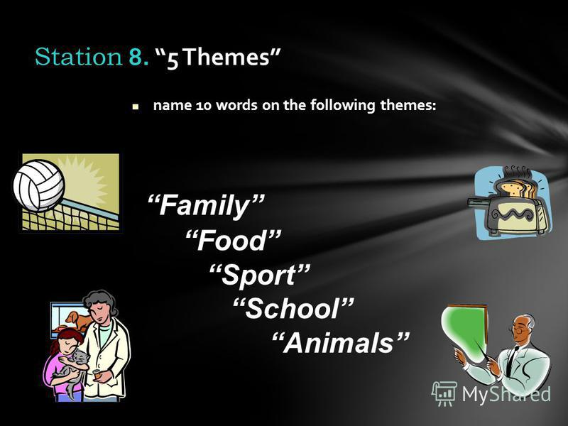 name 10 words on the following themes: Station 8. 5 Themes Family Food Sport School Animals