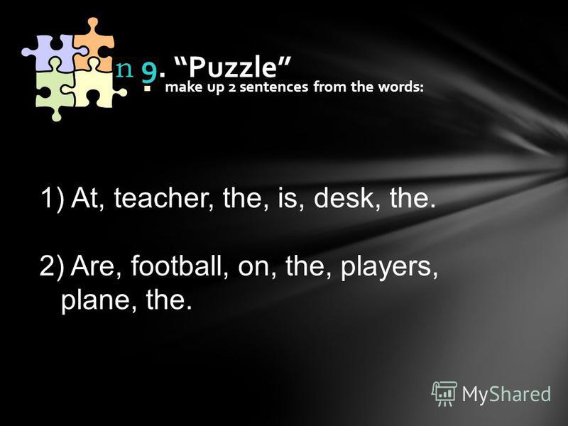 make up 2 sentences from the words: Station 9. Puzzle 1) At, teacher, the, is, desk, the. 2) Are, football, on, the, players, plane, the.