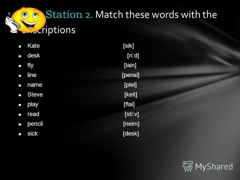 Kate [sik] desk [ri:d] fly [lain] line [pensl] name [plei] Steve [keit] play [flai] read [sti:v] pencil [neim] sick [desk] Station 2. Match these words with the transcriptions