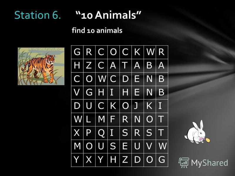 Station 6. 10 Animals find 10 animals GRCOCKWR HZCATABA COWCDENB VGHIHENB DUCKOJKI WLMFRNOT XPQISRST MOUSEUVW YXYHZDOG