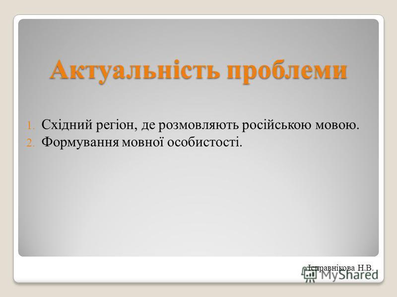 Актуальність проблеми 1. Східний регіон, де розмовляють російською мовою. 2. Формування мовної особистості. Ісправнікова Н.В.
