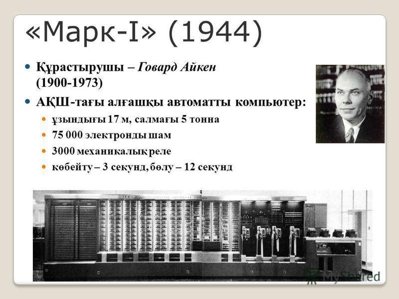 «Марк-I» (1944) Құрастырушы – Говард Айкен (1900-1973) АҚШ-тағы алғашқы автоматты компьютер: ұзындығы 17 м, салмағы 5 тонна 75 000 электронды шам 3000 механикалық реле көбейту – 3 секунд, бөлу – 12 секунд