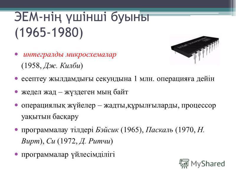 ЭЕМ-ні ң ү шінші буыны (1965-1980) интегралды микросхемалар (1958, Дж. Килби) есептеу жылдамдығы секундына 1 млн. операцияға дейін жедел жад – жүздеген мың байт операциялық жүйелер – жадты,құрылғыларды, процессор уақытын басқару программалау тілдері