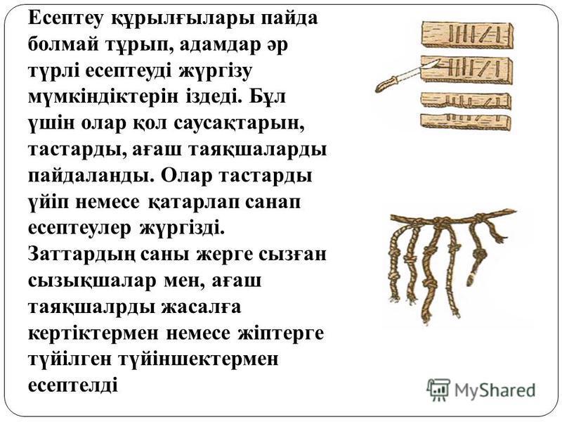 Есептеу құрылғылары пайда болмай тұрып, адамдар әр түрлі есептеуді жүргізу мүмкіндіктерін іздеді. Бұл үшін олар қол саусақтарын, тастарды, ағаш таяқшаларды пайдаланды. Олар тастарды үйіп немесе қатарлап санап есептеулер жүргізді. Заттардың саны жерге