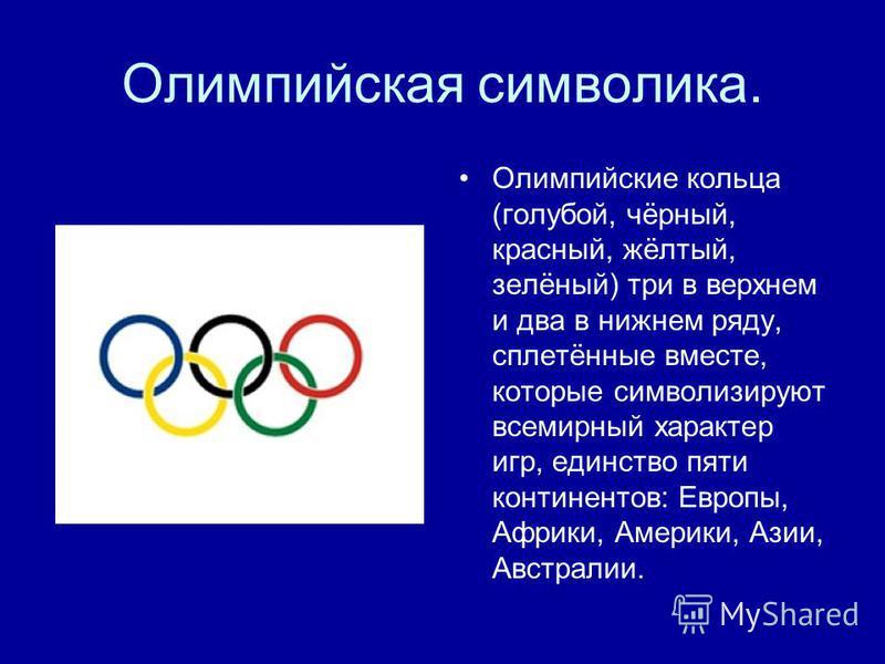 Олимпийская символика. Олимпийские кольца (голубой, чёрный, красный, жёлтый, зелёный) три в верхнем и два в нижнем ряду, сплетённые вместе, которые символизируют всемирный характер игр, единство пяти континентов: Европы, Африки, Америки, Азии, Австра