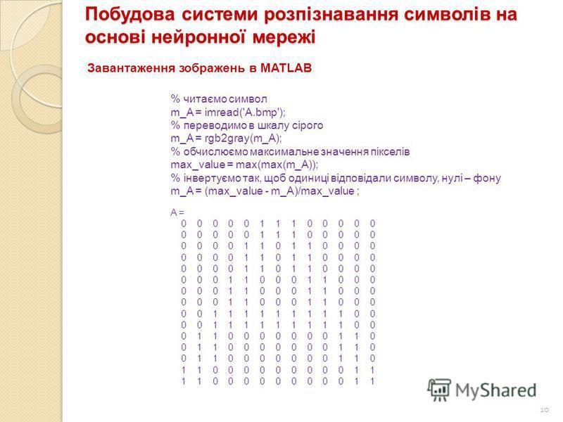 10 Побудова системи розпізнавання символів на основі нейронної мережі Завантаження зображень в MATLAB % читаємо символ m_A = imread('A.bmp'); % переводимо в шкалу сірого m_A = rgb2gray(m_A); % обчислюємо максимальне значення пікселів max_value = max(