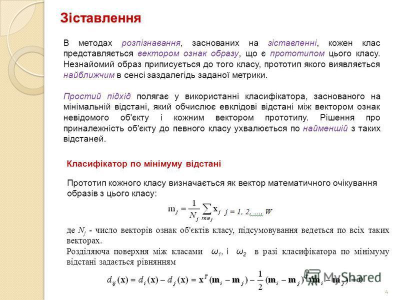 4 Зіставлення В методах розпізнавання, заснованих на зіставленні, кожен клас представляється вектором ознак образу, що є прототипом цього класу. Незнайомий образ приписується до того класу, прототип якого виявляється найближчим в сенсі заздалегідь за