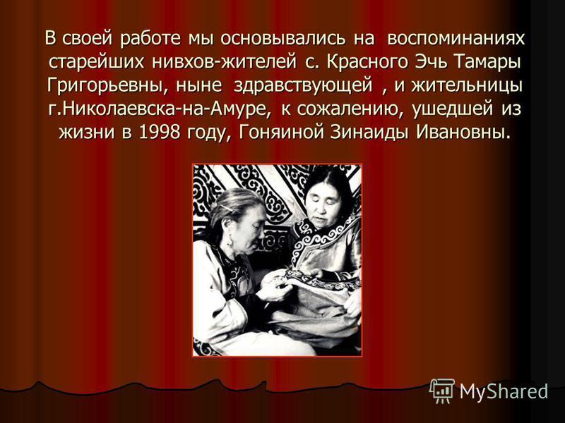 В своей работе мы основывались на воспоминаниях старейших нивхов-жителей с. Красного Эчь Тамары Григорьевны, ныне здравствующей, и жительницы г.Николаевска-на-Амуре, к сожалению, ушедшей из жизни в 1998 году, Гоняиной Зинаиды Ивановны.