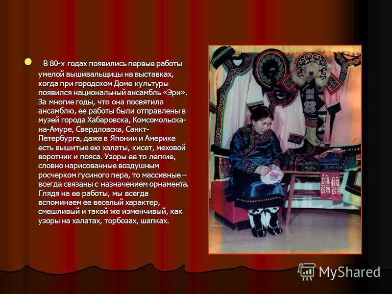 В 80-х годах появились первые работы умелой вышивальщицы на выставках, когда при городском Доме культуры появился национальный ансамбль «Эри». За многие годы, что она посвятила ансамблю, ее работы были отправлены в музей города Хабаровска, Комсомольс