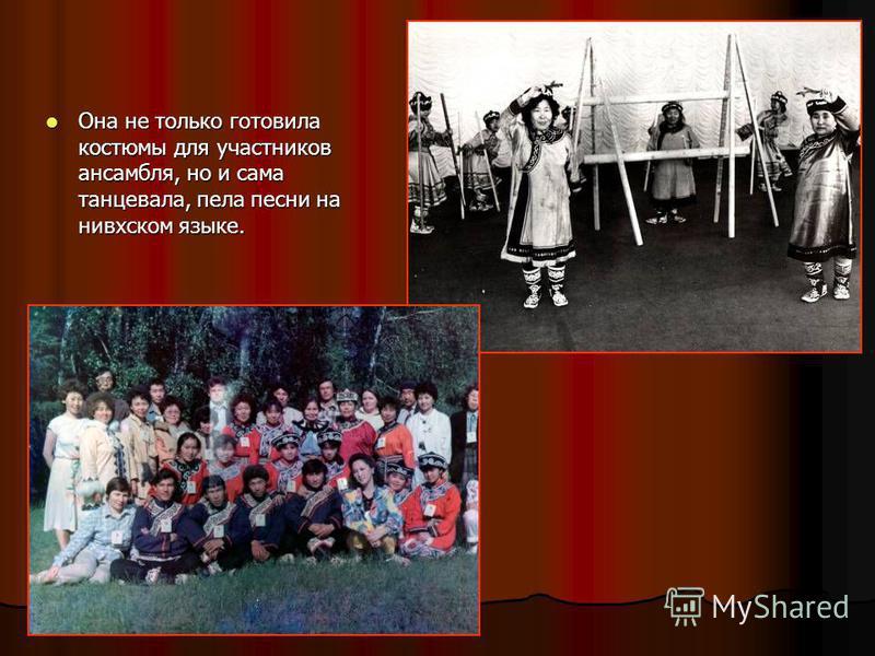 Она не только готовила костюмы для участников ансамбля, но и сама танцевала, пела песни на нивхском языке. Она не только готовила костюмы для участников ансамбля, но и сама танцевала, пела песни на нивхском языке.