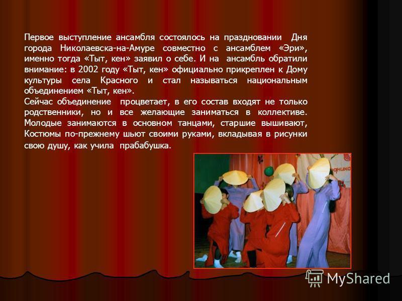 Первое выступление ансамбля состоялось на праздновании Дня города Николаевска-на-Амуре совместно с ансамблем «Эри», именно тогда «Тыт, кен» заявил о себе. И на ансамбль обратили внимание: в 2002 году «Тыт, кен» официально прикреплен к Дому культуры с