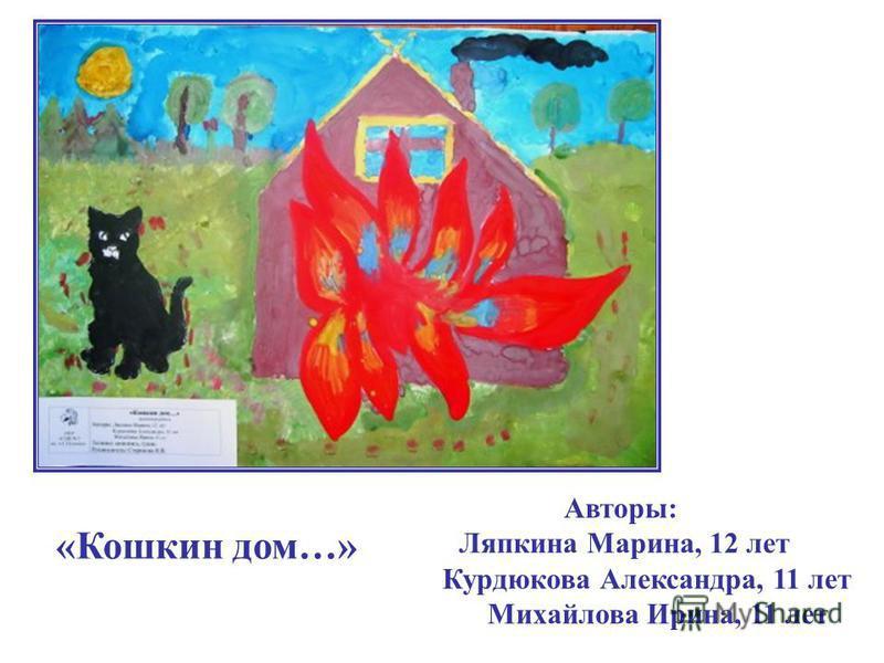 «Кошкин дом…» Авторы: Ляпкина Марина, 12 лет Курдюкова Александра, 11 лет Михайлова Ирина, 11 лет