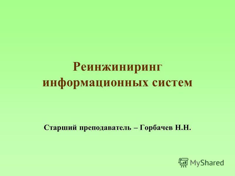 Реинжиниринг информационных систем Старший преподаватель – Горбачев Н.Н.