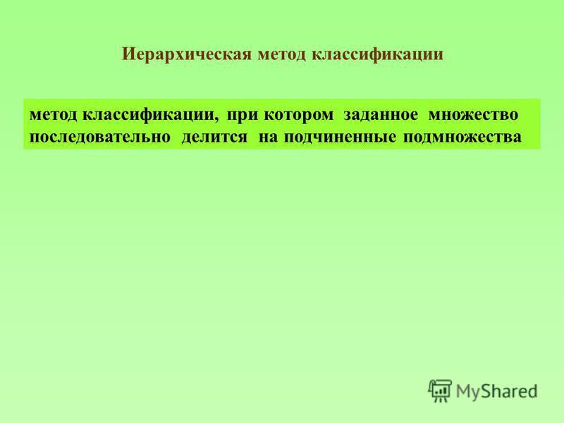 Иерархическая метод классификации метод классификации, при котором заданное множество последовательно делится на подчиненные подмножества