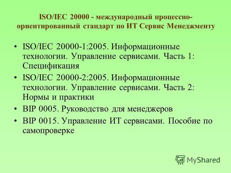 ISO/IEC 20000 - международный процессно- ориентированный стандарт по ИТ Сервис Менеджменту ISO/IEC 20000-1:2005. Информационные технологии. Управление сервисами. Часть 1: Спецификация ISO/IEC 20000-2:2005. Информационные технологии. Управление сервис