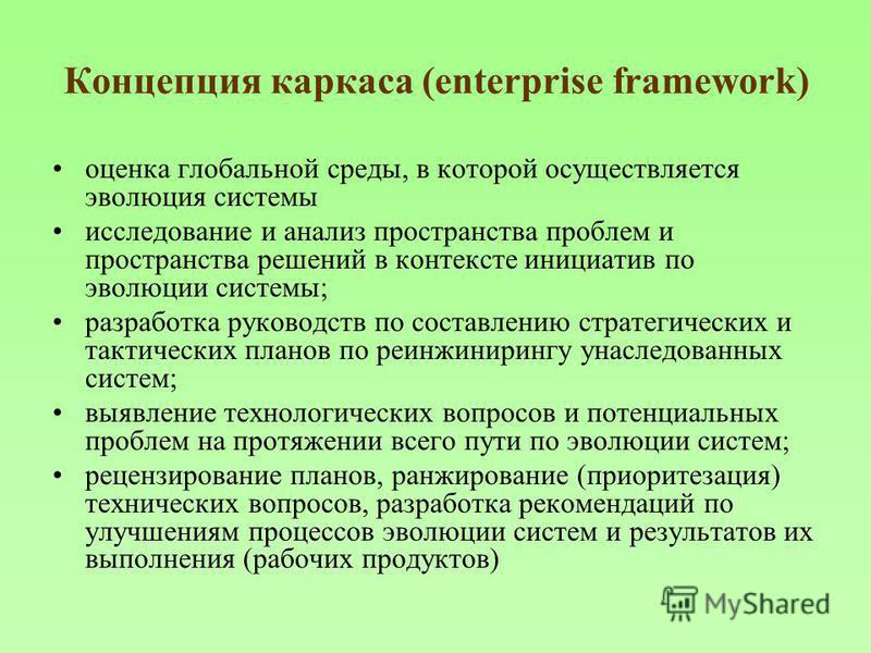 Концепция каркаса (enterprise framework) оценка глобальной среды, в которой осуществляется эволюция системы исследование и анализ пространства проблем и пространства решений в контексте инициатив по эволюции системы; разработка руководств по составле