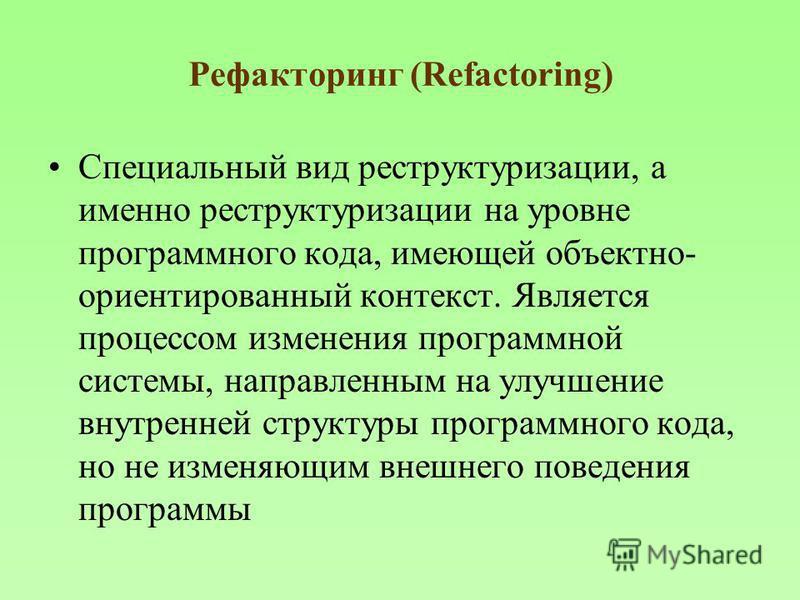 Рефакторинг (Refactoring) Специальный вид реструктуризации, а именно реструктуризации на уровне программного кода, имеющей объектно- ориентированный контекст. Является процессом изменения программной системы, направленным на улучшение внутренней стру