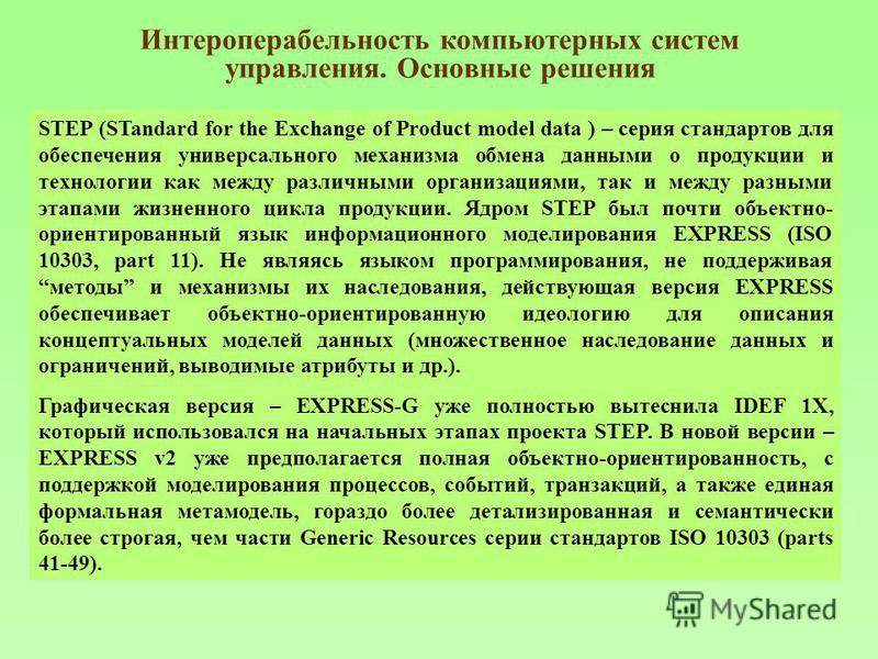Интероперабельность компьютерных систем управления. Основные решения STEP (STandard for the Exchange of Product model data ) – серия стандартов для обеспечения универсального механизма обмена данными о продукции и технологии как между различными орга