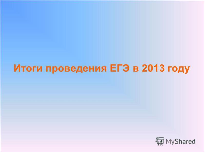 Итоги проведения ЕГЭ в 2013 году