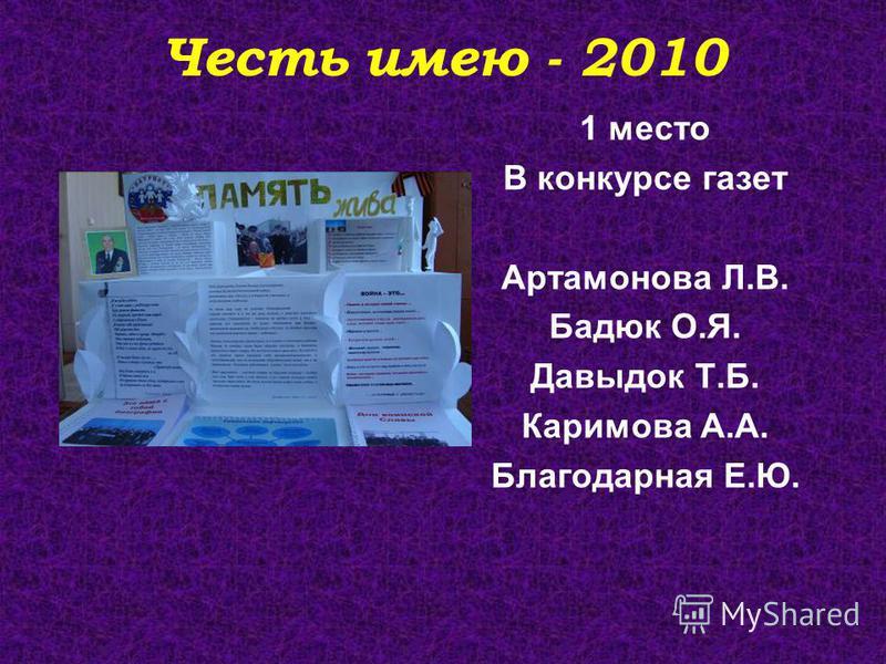 Честь имею - 2010 1 место В конкурсе газет Артамонова Л.В. Бадюк О.Я. Давыдок Т.Б. Каримова А.А. Благодарная Е.Ю.