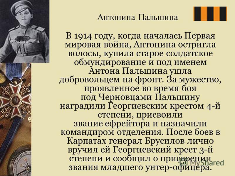 Антонина Пальшина В 1914 году, когда началась Первая мировая война, Антонина остригла волосы, купила старое солдатское обмундирование и под именем Антона Пальшина ушла добровольцем на фронт. За мужество, проявленное во время боя под Черновцами Пальши