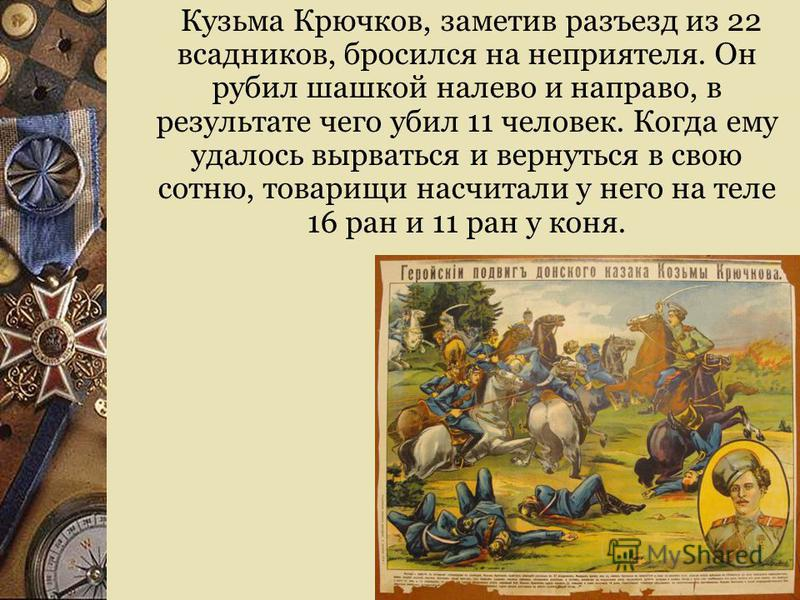 Кузьма Крючков, заметив разъезд из 22 всадников, бросился на неприятеля. Он рубил шашкой налево и направо, в результате чего убил 11 человек. Когда ему удалось вырваться и вернуться в свою сотню, товарищи насчитали у него на теле 16 ран и 11 ран у ко
