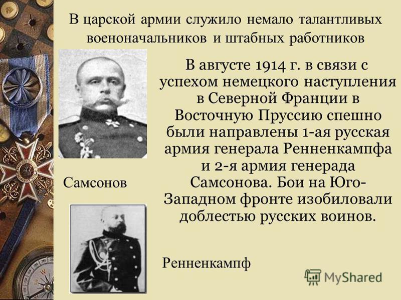 В царской армии служило немало талантливых военоначальников и штабных работников В августе 1914 г. в связи с успехом немецкого наступления в Северной Франции в Восточную Пруссию спешно были направлены 1-ая русская армия генерала Ренненкампфа и 2-я ар