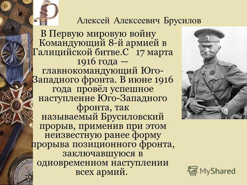 Алексей Алексеевич Брусилов В Первую мировую войну Командующий 8-й армией в Галицийской битве.С 17 марта 1916 года главнокомандующий Юго- Западного фронта. В июне 1916 года провёл успешное наступление Юго-Западного фронта, так называемый Брусиловский