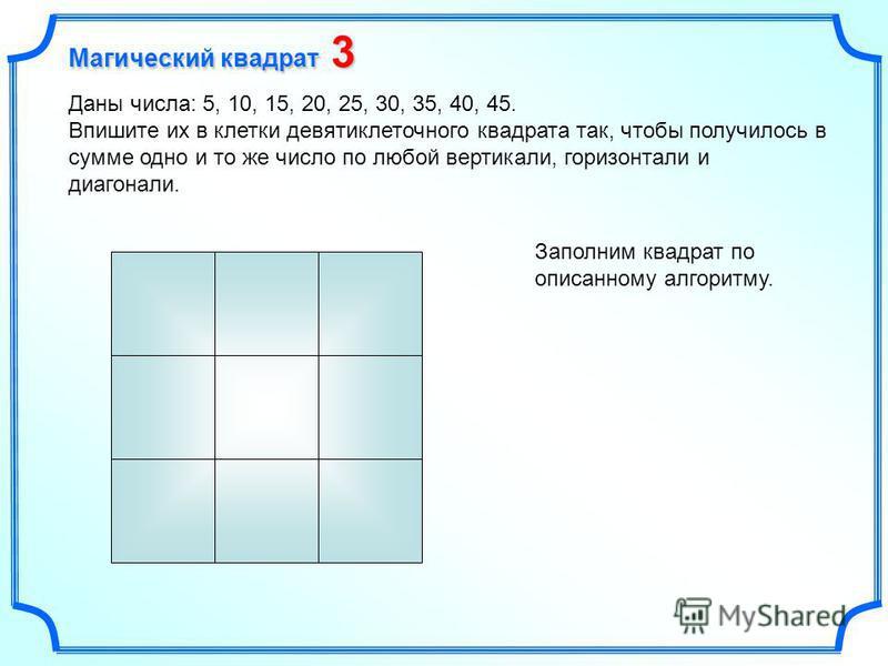 Даны числа: 5, 10, 15, 20, 25, 30, 35, 40, 45. Впишите их в клетки девяти клеточного квадрата так, чтобы получилось в сумме одно и то же число по любой вертикали, горизонтали и диагонали. Заполним квадрат по описанному алгоритму. Магический квадрат 3