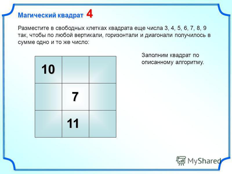 10 7 Разместите в свободных клетках квадрата еще числа 3, 4, 5, 6, 7, 8, 9 так, чтобы по любой вертикали, горизонтали и диагонали получилось в сумме одно и то же число: Заполним квадрат по описанному алгоритму. 11 Магический квадрат 4