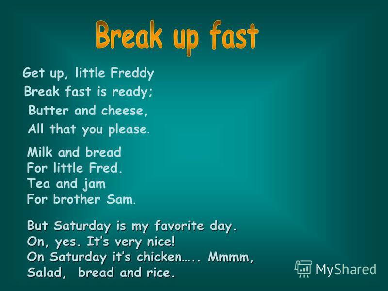 Get up, little Freddy Break fast is ready; Butter and cheese, All that you please. Milk and bread For little Fred. Tea and jam For brother Sam. But Saturday is my favorite day. On, yes. Its very nice! On Saturday its chicken….. Mmmm, Salad, bread and