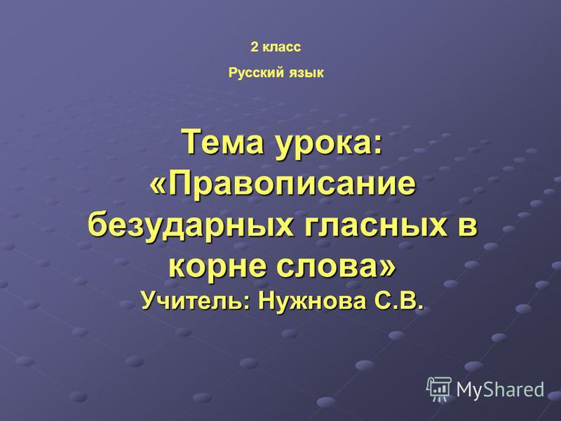 Тема урока: «Правописание безударных гласных в корне слова» Учитель: Нужнова С.В. 2 класс Русский язык